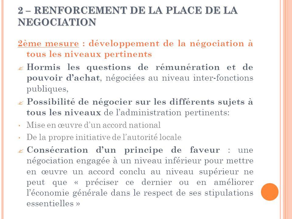 2 – RENFORCEMENT DE LA PLACE DE LA NEGOCIATION 2ème mesure : développement de la négociation à tous les niveaux pertinents  Hormis les questions de rémunération et de pouvoir d'achat, négociées au niveau inter-fonctions publiques,  Possibilité de négocier sur les différents sujets à tous les niveaux de l'administration pertinents: Mise en œuvre d'un accord national De la propre initiative de l'autorité locale  Consécration d'un principe de faveur : une négociation engagée à un niveau inférieur pour mettre en œuvre un accord conclu au niveau supérieur ne peut que « préciser ce dernier ou en améliorer l'économie générale dans le respect de ses stipulations essentielles »