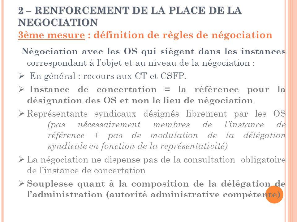 2 – RENFORCEMENT DE LA PLACE DE LA NEGOCIATION 3ème mesure : définition de règles de négociation Négociation avec les OS qui siègent dans les instances correspondant à l'objet et au niveau de la négociation :  En général : recours aux CT et CSFP.