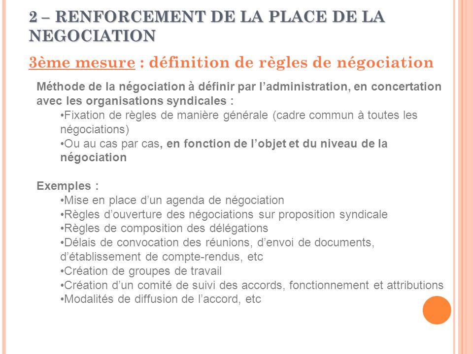 2 – RENFORCEMENT DE LA PLACE DE LA NEGOCIATION 3ème mesure : définition de règles de négociation Méthode de la négociation à définir par l'administration, en concertation avec les organisations syndicales : Fixation de règles de manière générale (cadre commun à toutes les négociations) Ou au cas par cas, en fonction de l'objet et du niveau de la négociation Exemples : Mise en place d'un agenda de négociation Règles d'ouverture des négociations sur proposition syndicale Règles de composition des délégations Délais de convocation des réunions, d'envoi de documents, d'établissement de compte-rendus, etc Création de groupes de travail Création d'un comité de suivi des accords, fonctionnement et attributions Modalités de diffusion de l'accord, etc