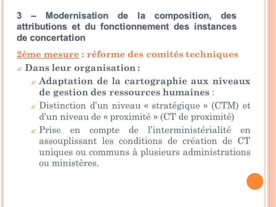 3 – Modernisation de la composition, des attributions et du fonctionnement des instances de concertation 2ème mesure : réforme des comités techniques  Dans leur organisation :  Adaptation de la cartographie aux niveaux de gestion des ressources humaines :  Distinction d'un niveau « stratégique » (CTM) et d'un niveau de « proximité » (CT de proximité)  Prise en compte de l'interministérialité en assouplissant les conditions de création de CT uniques ou communs à plusieurs administrations ou ministères.