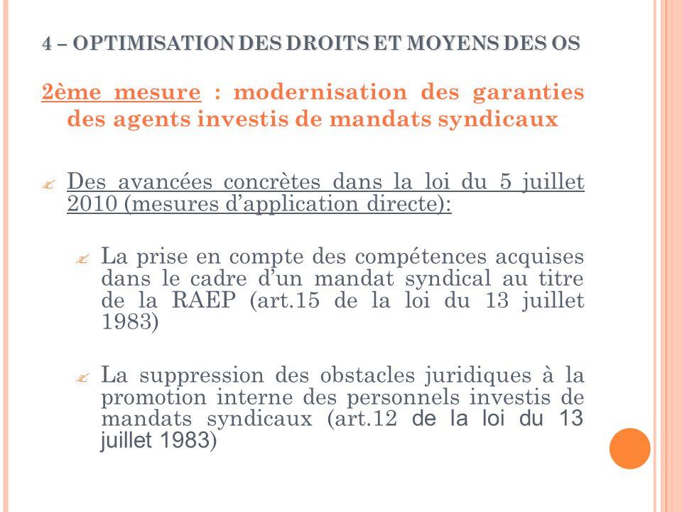 4 – OPTIMISATION DES DROITS ET MOYENS DES OS 2ème mesure : modernisation des garanties des agents investis de mandats syndicaux  Des avancées concrètes dans la loi du 5 juillet 2010 (mesures d'application directe):  La prise en compte des compétences acquises dans le cadre d'un mandat syndical au titre de la RAEP (art.15 de la loi du 13 juillet 1983)  La suppression des obstacles juridiques à la promotion interne des personnels investis de mandats syndicaux (art.12 de la loi du 13 juillet 1983 )