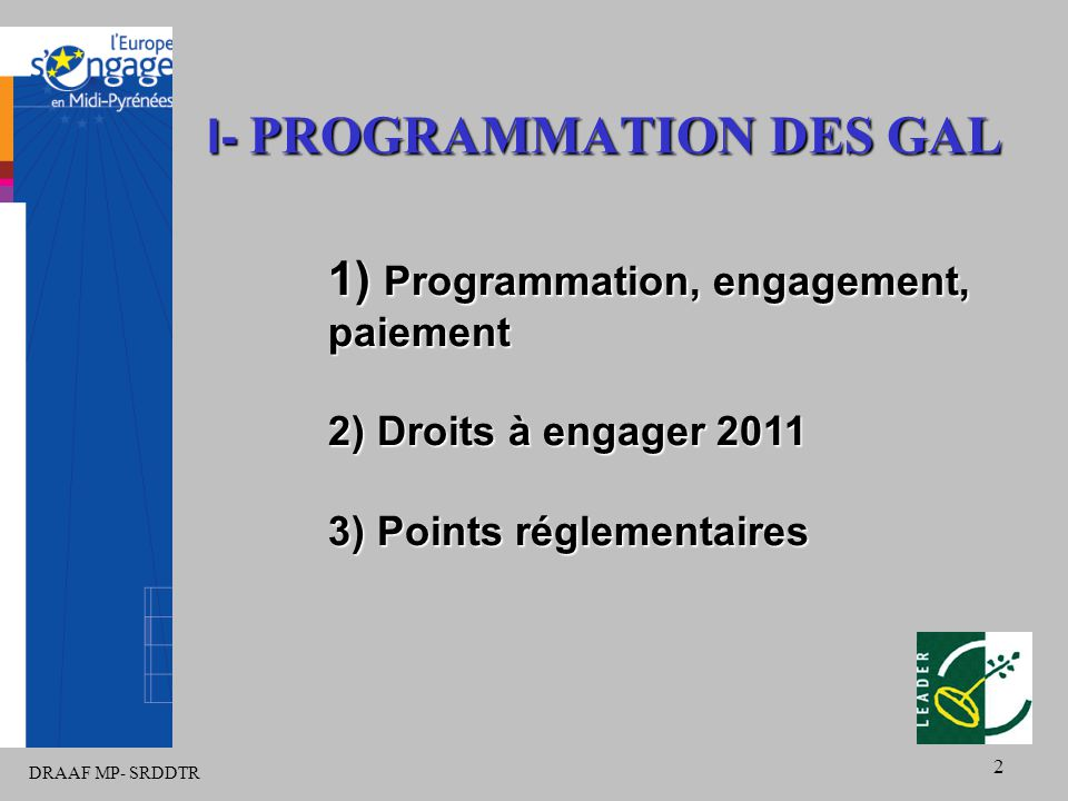 DRAAF MP- SRDDTR 2 I- PROGRAMMATION DES GAL 1) Programmation, engagement, paiement 2) Droits à engager 2011 3) Points réglementaires