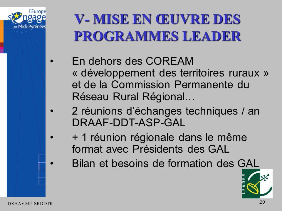 DRAAF MP- SRDDTR 20 En dehors des COREAM « développement des territoires ruraux » et de la Commission Permanente du Réseau Rural Régional… 2 réunions d'échanges techniques / an DRAAF-DDT-ASP-GAL + 1 réunion régionale dans le même format avec Présidents des GAL Bilan et besoins de formation des GAL V- MISE EN ŒUVRE DES PROGRAMMES LEADER