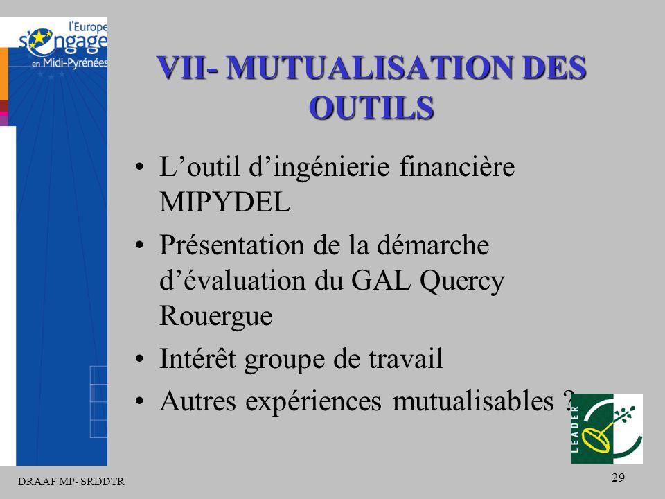 DRAAF MP- SRDDTR 29 VII- MUTUALISATION DES OUTILS L'outil d'ingénierie financière MIPYDEL Présentation de la démarche d'évaluation du GAL Quercy Rouergue Intérêt groupe de travail Autres expériences mutualisables
