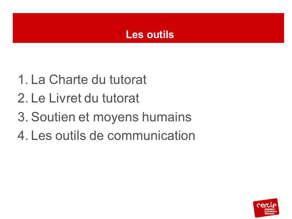 Les Outils du tutorat 1.La Charte du tutorat 2.Le Livret du tutorat 3.Soutien et moyens humains 4.Les outils de communication Les outils