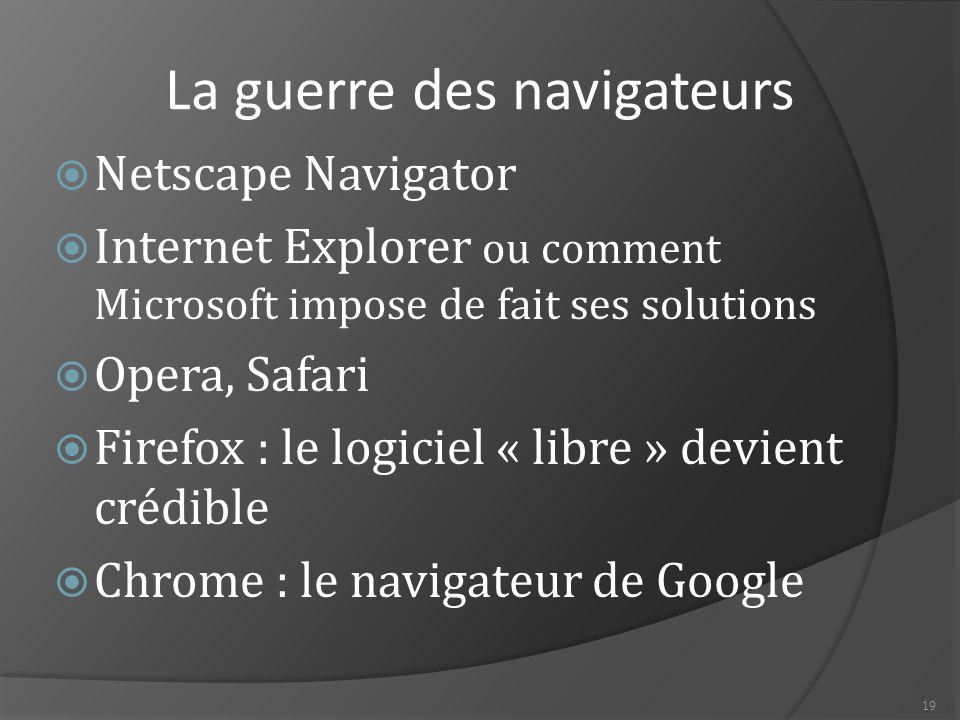 19 La guerre des navigateurs  Netscape Navigator  Internet Explorer ou comment Microsoft impose de fait ses solutions  Opera, Safari  Firefox : le logiciel « libre » devient crédible  Chrome : le navigateur de Google
