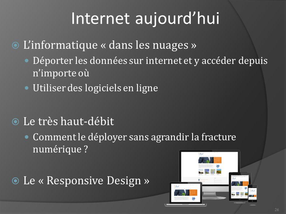 26 Internet aujourd'hui  L'informatique « dans les nuages » Déporter les données sur internet et y accéder depuis n'importe où Utiliser des logiciels en ligne  Le très haut-débit Comment le déployer sans agrandir la fracture numérique .