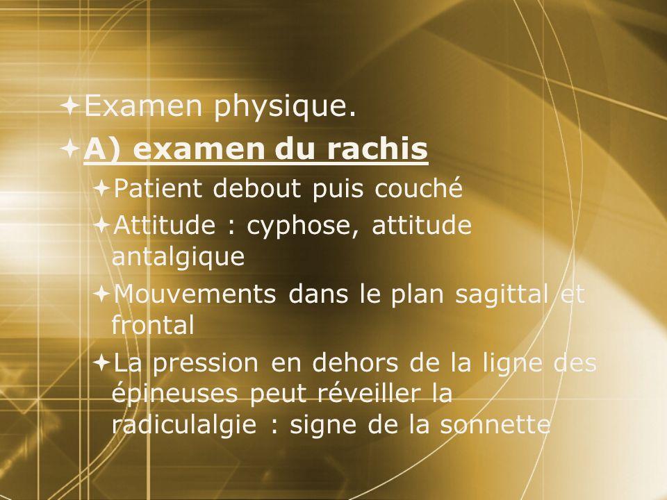  Examen physique.  A) examen du rachis  Patient debout puis couché  Attitude : cyphose, attitude antalgique  Mouvements dans le plan sagittal et