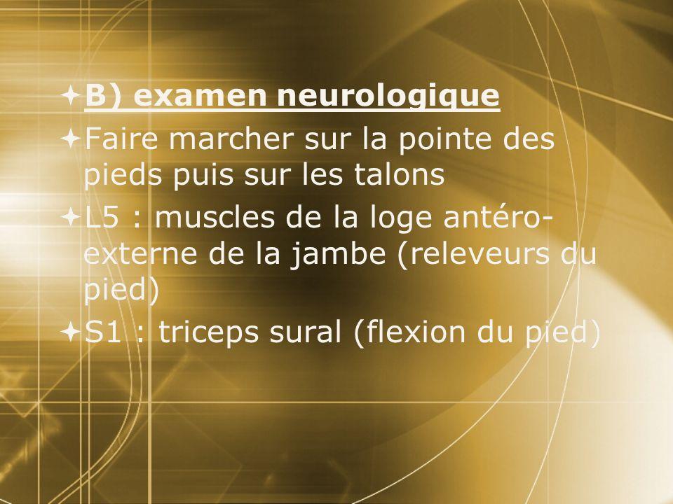  B) examen neurologique  Faire marcher sur la pointe des pieds puis sur les talons  L5 : muscles de la loge antéro- externe de la jambe (releveurs