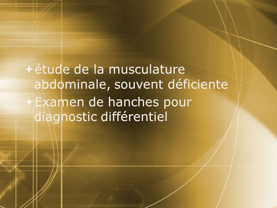  étude de la musculature abdominale, souvent déficiente  Examen de hanches pour diagnostic différentiel  étude de la musculature abdominale, souven