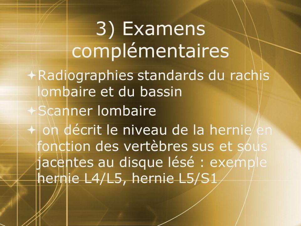 3) Examens complémentaires  Radiographies standards du rachis lombaire et du bassin  Scanner lombaire  on décrit le niveau de la hernie en fonction