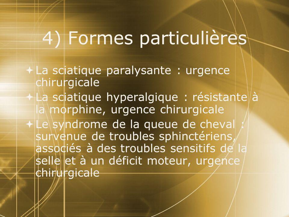 4) Formes particulières  La sciatique paralysante : urgence chirurgicale  La sciatique hyperalgique : résistante à la morphine, urgence chirurgicale