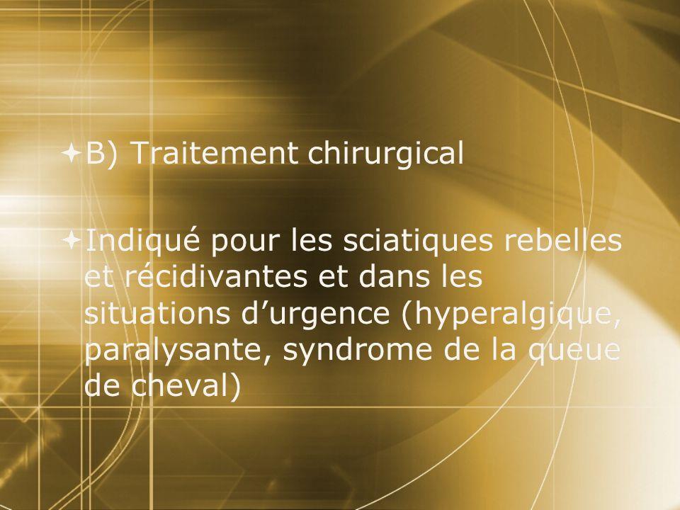  B) Traitement chirurgical  Indiqué pour les sciatiques rebelles et récidivantes et dans les situations d'urgence (hyperalgique, paralysante, syndro