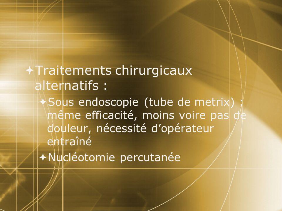  Traitements chirurgicaux alternatifs :  Sous endoscopie (tube de metrix) : même efficacité, moins voire pas de douleur, nécessité d'opérateur entra
