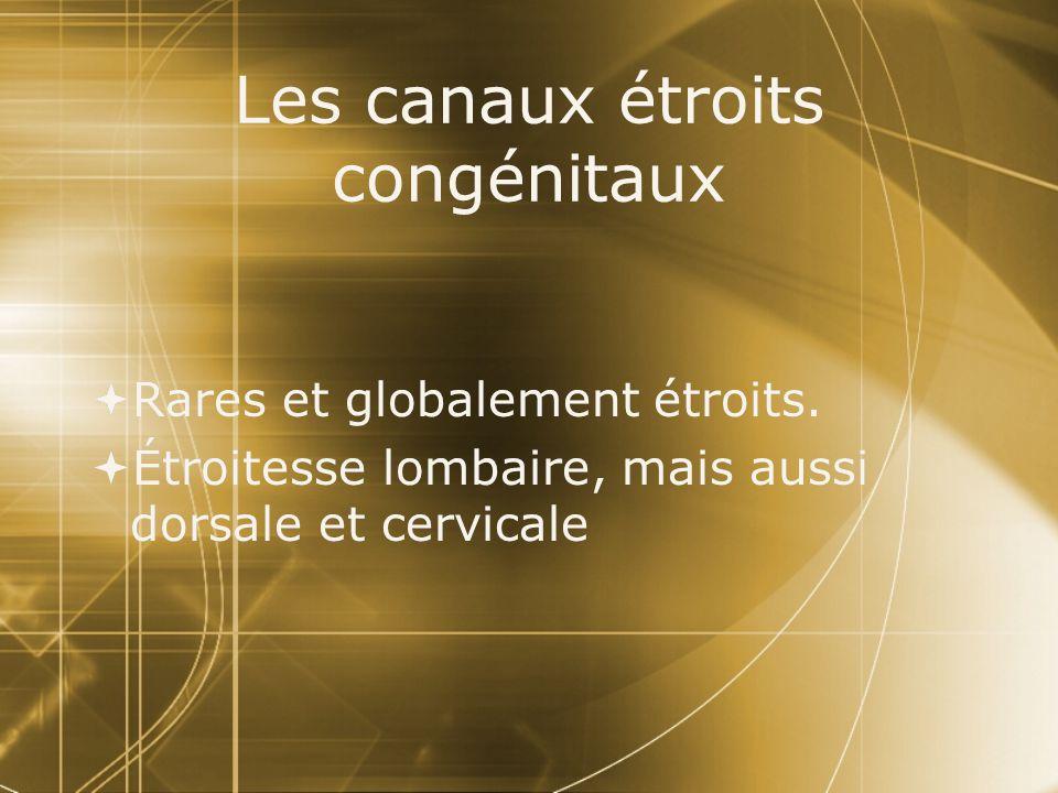 Les canaux étroits congénitaux  Rares et globalement étroits.  Étroitesse lombaire, mais aussi dorsale et cervicale  Rares et globalement étroits.
