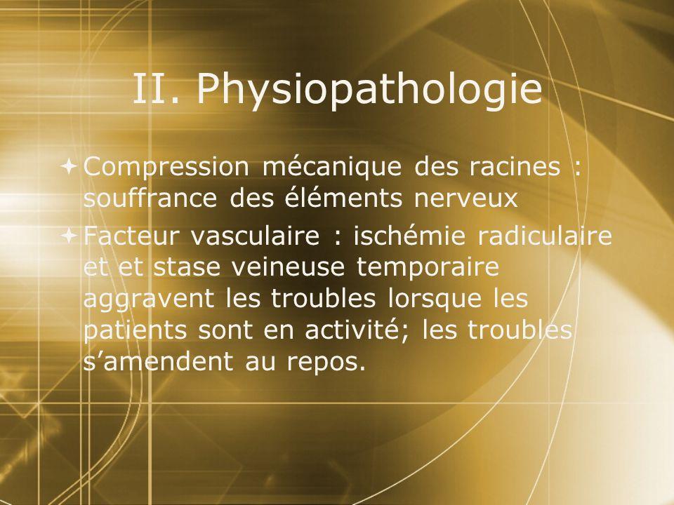 II. Physiopathologie  Compression mécanique des racines : souffrance des éléments nerveux  Facteur vasculaire : ischémie radiculaire et et stase vei