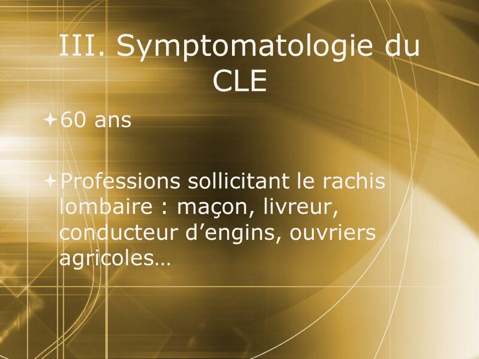 III. Symptomatologie du CLE  60 ans  Professions sollicitant le rachis lombaire : maçon, livreur, conducteur d'engins, ouvriers agricoles…  60 ans