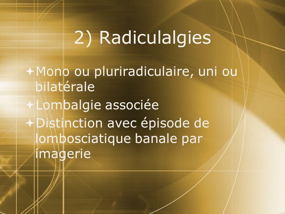 2) Radiculalgies  Mono ou pluriradiculaire, uni ou bilatérale  Lombalgie associée  Distinction avec épisode de lombosciatique banale par imagerie 