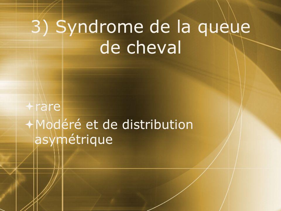 3) Syndrome de la queue de cheval  rare  Modéré et de distribution asymétrique  rare  Modéré et de distribution asymétrique
