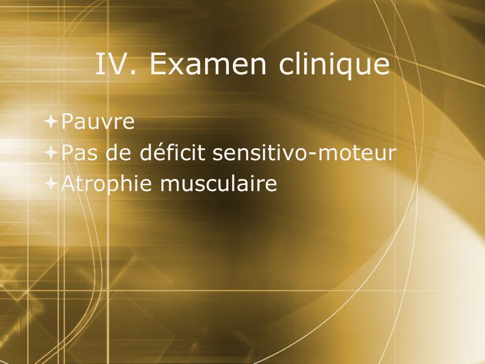 IV. Examen clinique  Pauvre  Pas de déficit sensitivo-moteur  Atrophie musculaire  Pauvre  Pas de déficit sensitivo-moteur  Atrophie musculaire