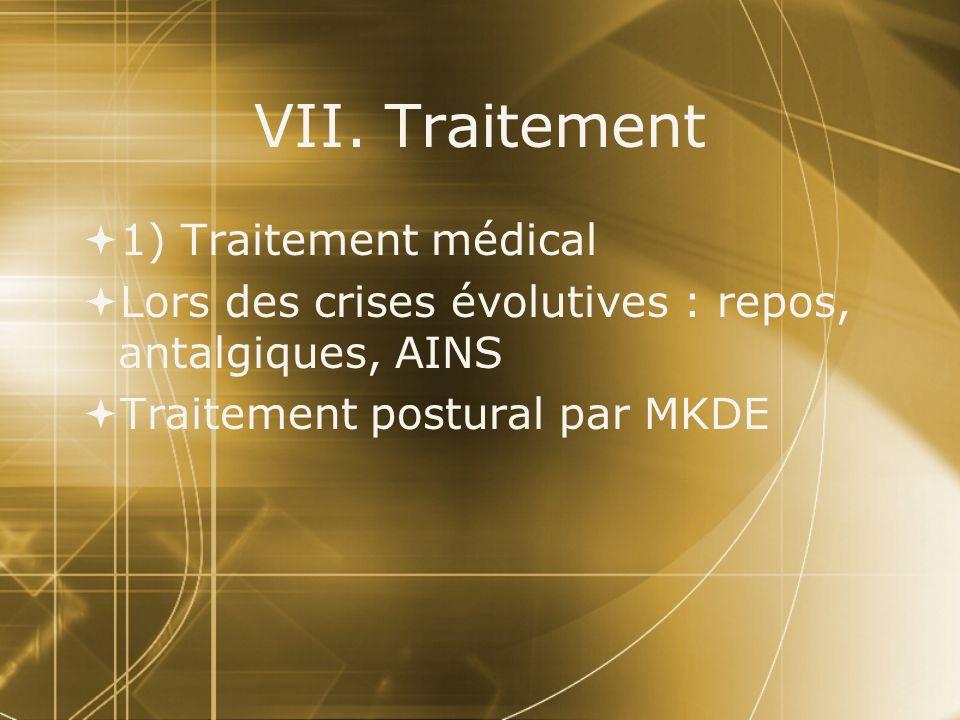 VII. Traitement  1) Traitement médical  Lors des crises évolutives : repos, antalgiques, AINS  Traitement postural par MKDE  1) Traitement médical