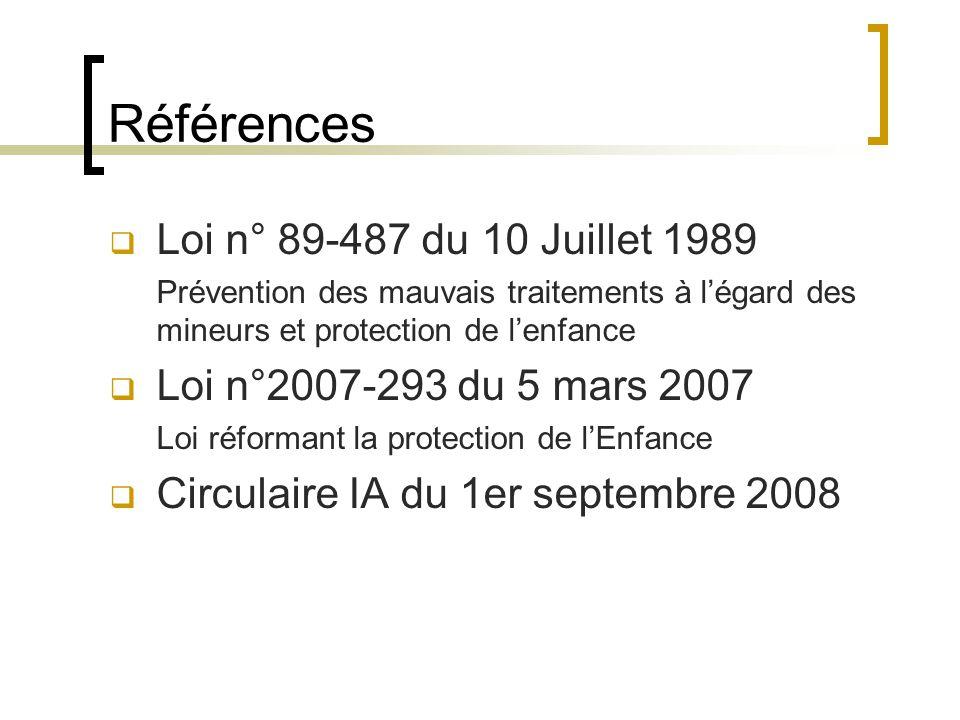 Références  Loi n° 89-487 du 10 Juillet 1989 Prévention des mauvais traitements à l'égard des mineurs et protection de l'enfance  Loi n°2007-293 du 5 mars 2007 Loi réformant la protection de l'Enfance  Circulaire IA du 1er septembre 2008