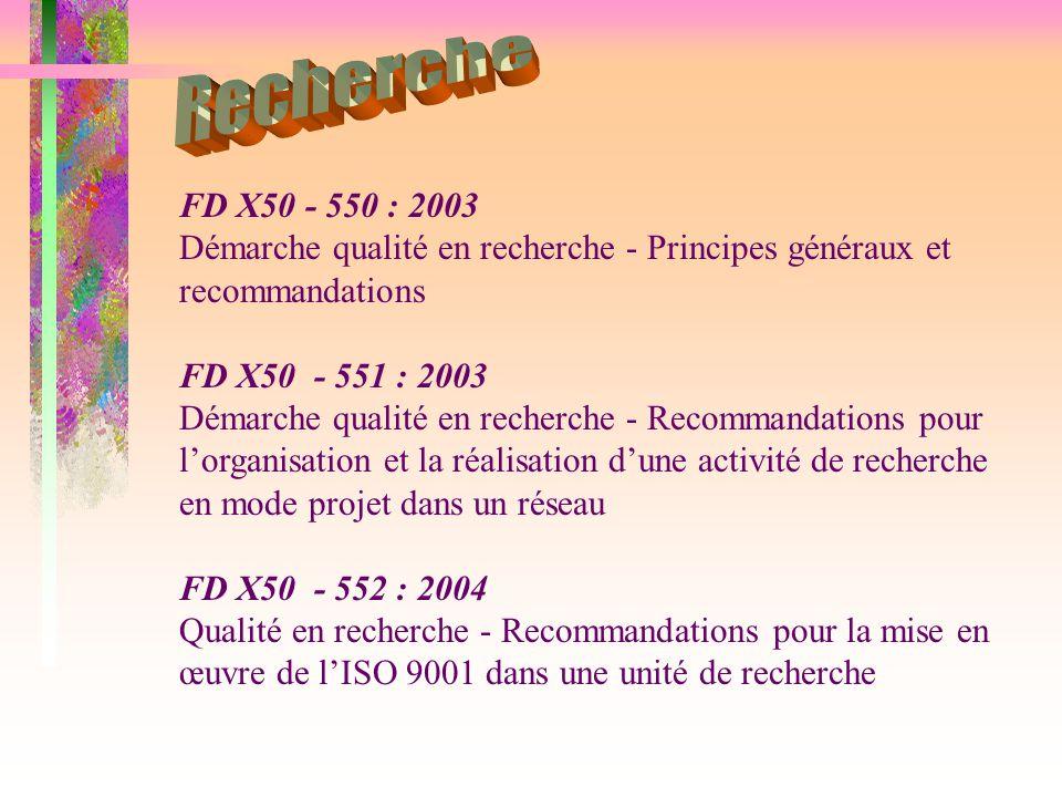 FD X50 - 550 : 2003 Démarche qualité en recherche - Principes généraux et recommandations FD X50 - 551 : 2003 Démarche qualité en recherche - Recommandations pour l'organisation et la réalisation d'une activité de recherche en mode projet dans un réseau FD X50 - 552 : 2004 Qualité en recherche - Recommandations pour la mise en œuvre de l'ISO 9001 dans une unité de recherche