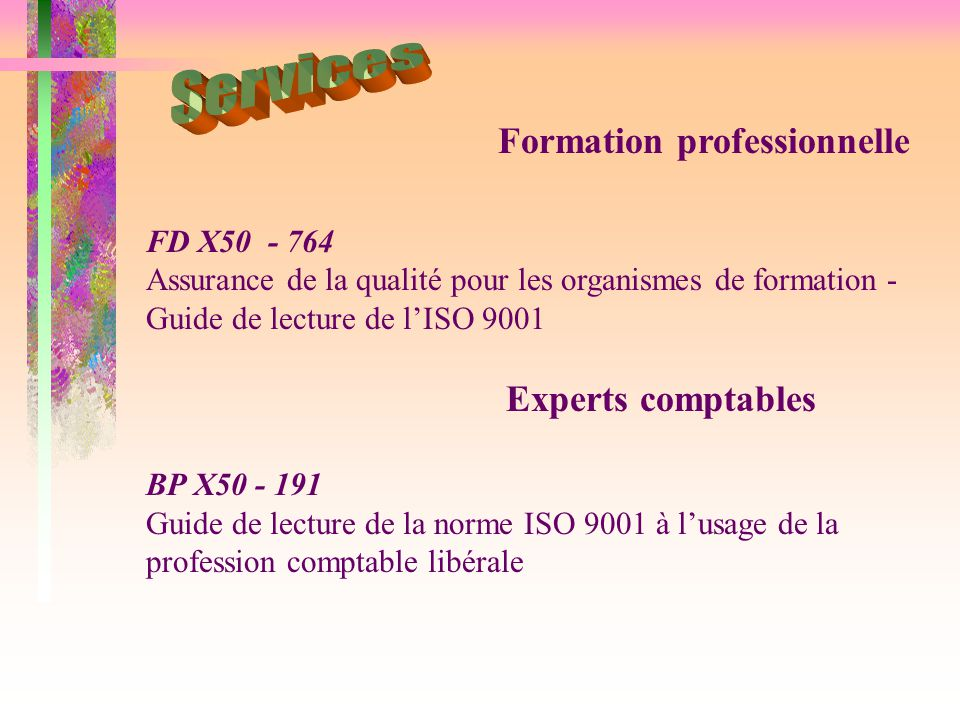 FD X50 - 764 Assurance de la qualité pour les organismes de formation - Guide de lecture de l'ISO 9001 Experts comptables BP X50 - 191 Guide de lecture de la norme ISO 9001 à l'usage de la profession comptable libérale Formation professionnelle