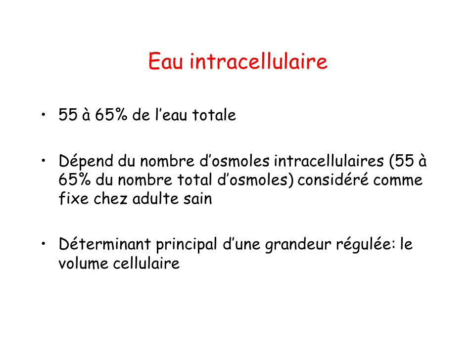 Eau intracellulaire 55 à 65% de l'eau totale Dépend du nombre d'osmoles intracellulaires (55 à 65% du nombre total d'osmoles) considéré comme fixe che