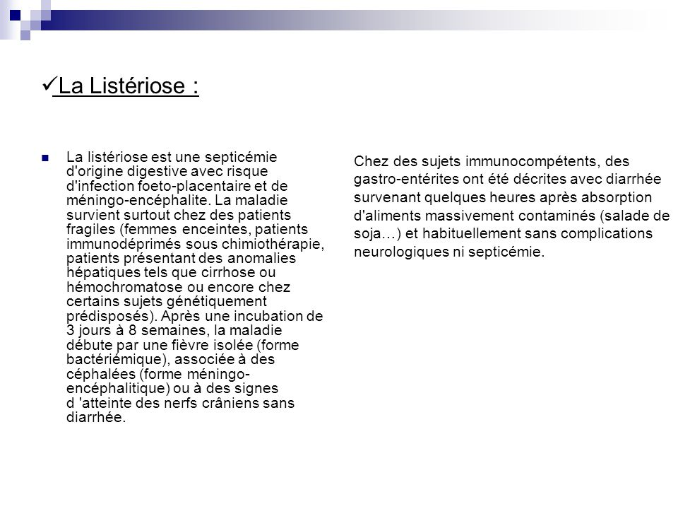 La Listériose : La listériose est une septicémie d'origine digestive avec risque d'infection foeto-placentaire et de méningo-encéphalite. La maladie s