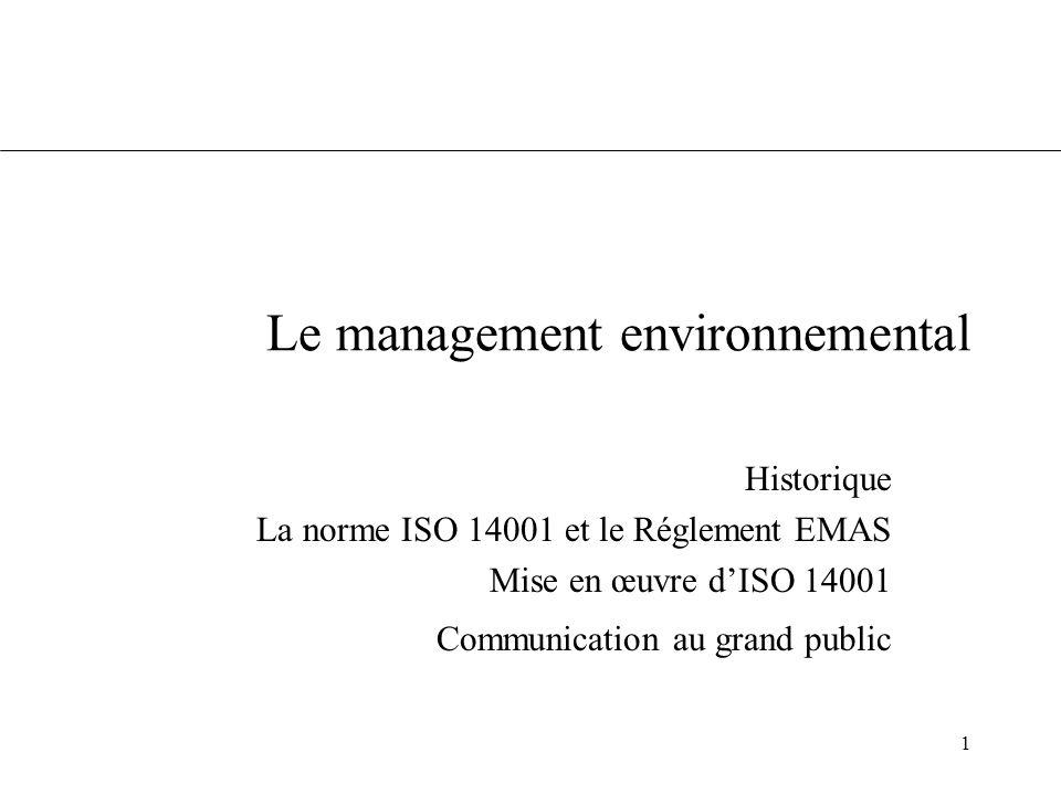 2 L'émergence du management environnemental Une crise de confiance dans les entreprises Des pratiques innovantes –Audit interne et autorégulation (guide de la CCI) –Rapport d audit public (Norsk Hydro) Le souhait d 'expérimenter des instruments de marché (éco-labels) Imaginer un contrôle réglementaire à la fois plus souple et plus transparent êCréation du dispositif EMAS (Eco-Management and Audit Scheme) : un engagement public et crédible en faveur d une amélioration continue des performances, sur la base d 'audits réguliers et d 'une déclaration environnementale, signée par un vérificateur agréé