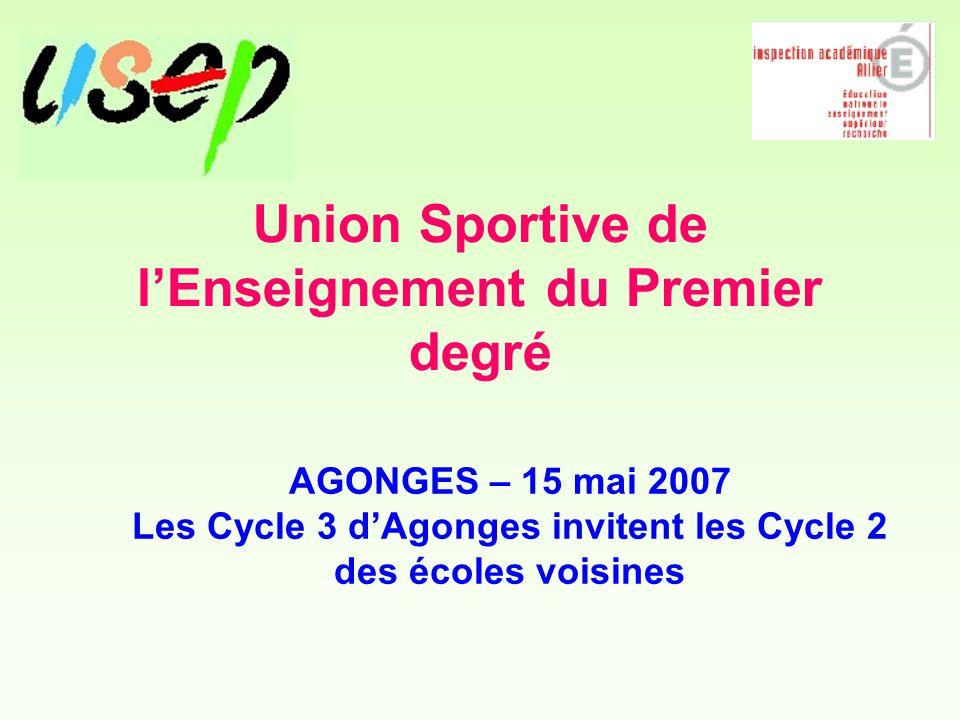 Union Sportive de l'Enseignement du Premier degré AGONGES – 15 mai 2007 Les Cycle 3 d'Agonges invitent les Cycle 2 des écoles voisines