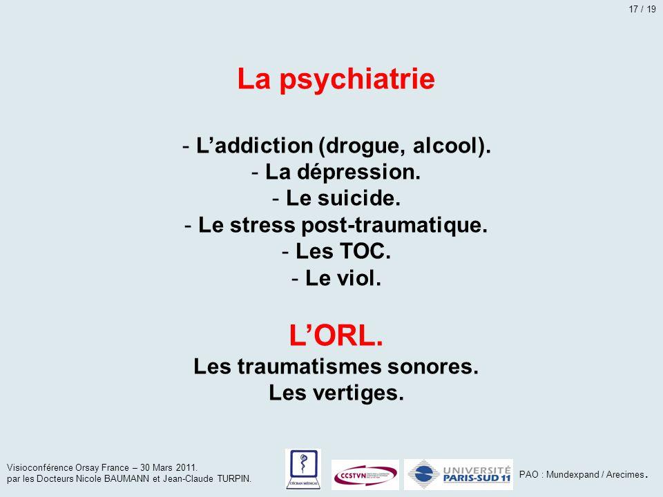 La psychiatrie - L'addiction (drogue, alcool). - La dépression. - Le suicide. - Le stress post-traumatique. - Les TOC. - Le viol. L'ORL. Les traumatis