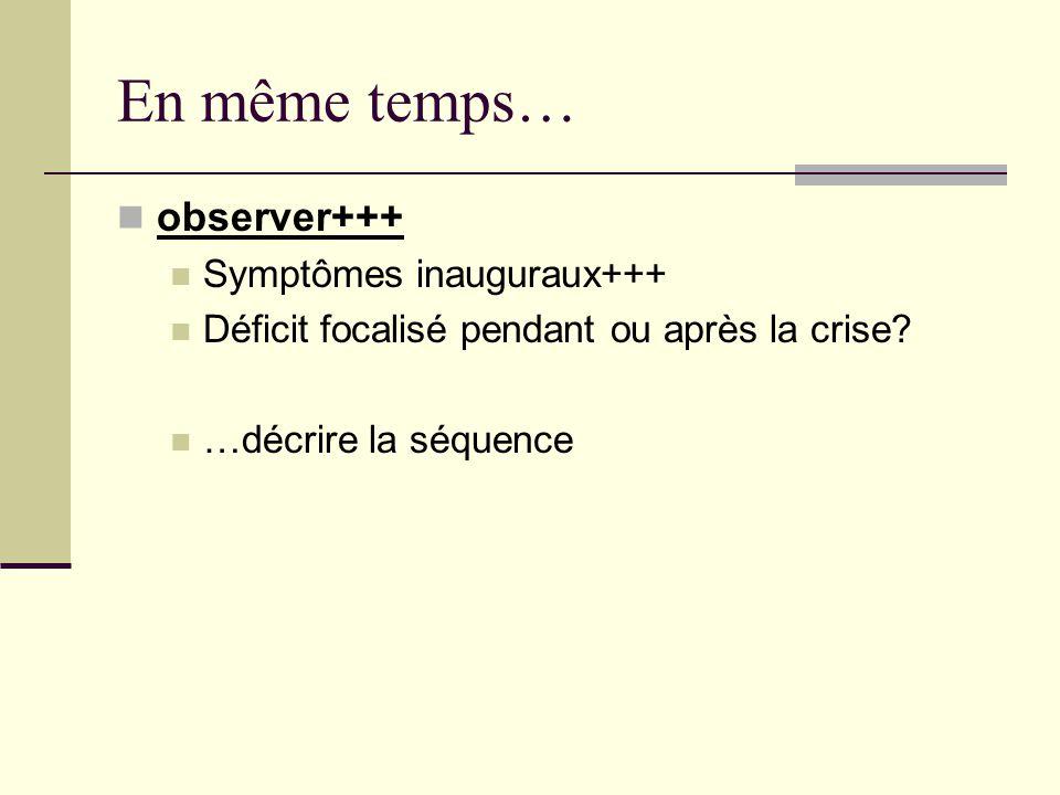 En même temps… observer+++ Symptômes inauguraux+++ Déficit focalisé pendant ou après la crise.