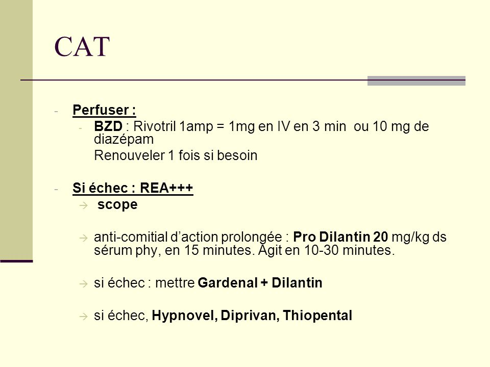CAT - Perfuser : - BZD : Rivotril 1amp = 1mg en IV en 3 min ou 10 mg de diazépam Renouveler 1 fois si besoin - Si échec : REA+++  scope  anti-comitial d'action prolongée : Pro Dilantin 20 mg/kg ds sérum phy, en 15 minutes.