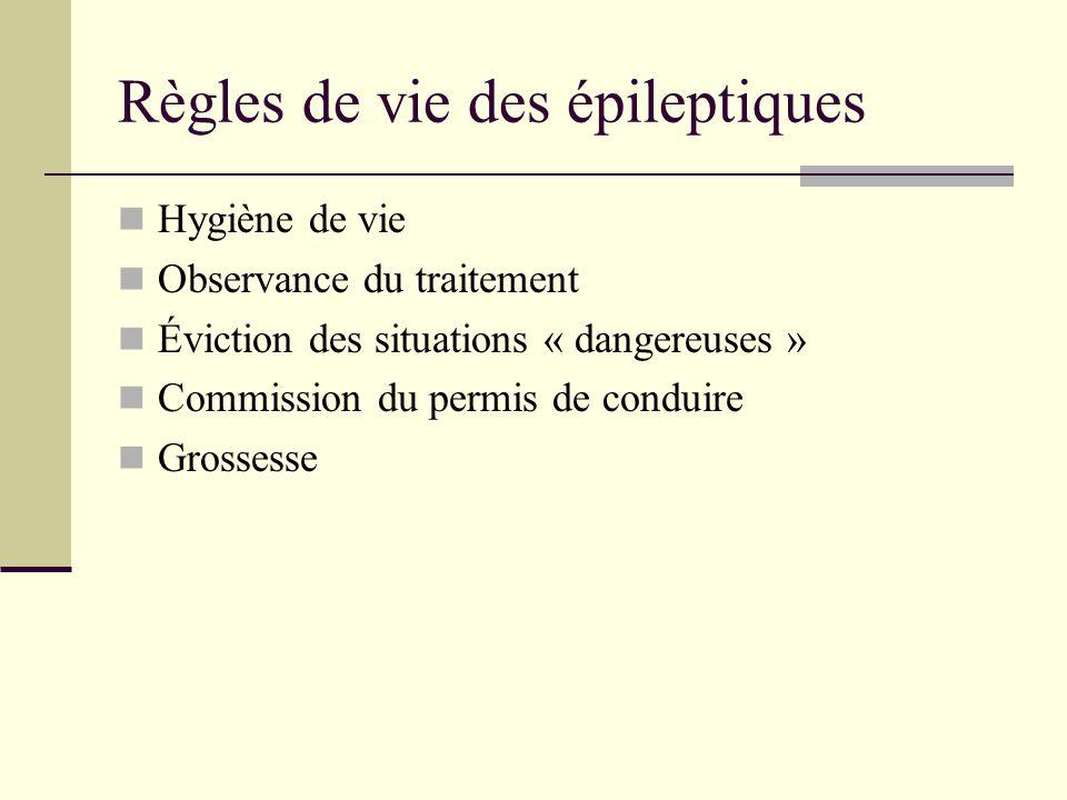 Règles de vie des épileptiques Hygiène de vie Observance du traitement Éviction des situations « dangereuses » Commission du permis de conduire Grossesse