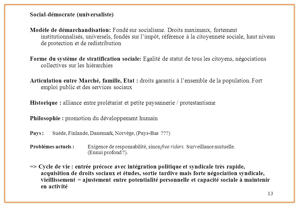 13 Social-démocrate (universaliste) Modèle de démarchandisation: Fondé sur socialisme. Droits maximaux, fortement institutionnalisés, universels, fond