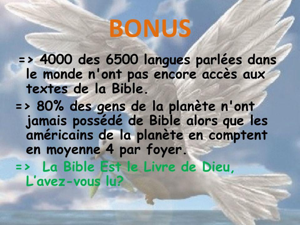 BONUS => 4000 des 6500 langues parlées dans le monde n'ont pas encore accès aux textes de la Bible. => 80% des gens de la planète n'ont jamais possédé