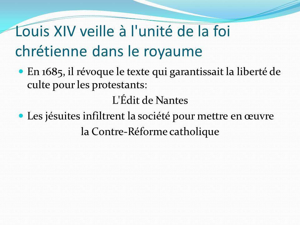 Louis XIV veille à l unité de la foi chrétienne dans le royaume En 1685, il révoque le texte qui garantissait la liberté de culte pour les protestants: L Édit de Nantes Les jésuites infiltrent la société pour mettre en œuvre la Contre-Réforme catholique