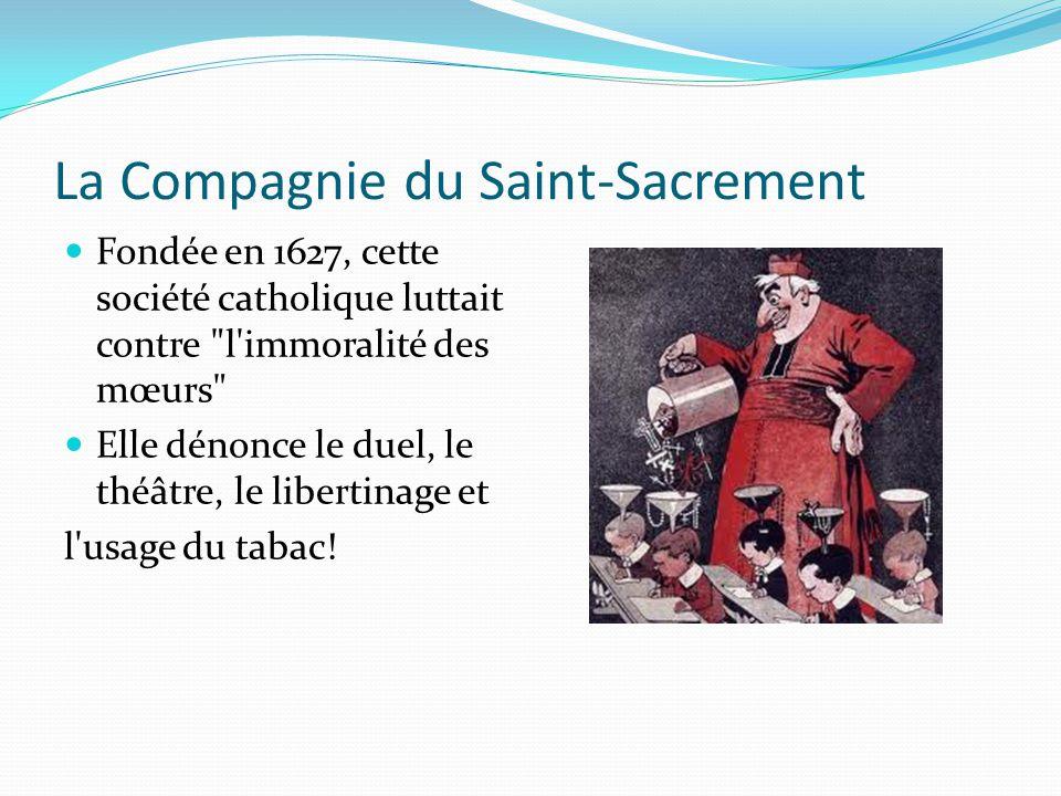 La Compagnie du Saint-Sacrement Fondée en 1627, cette société catholique luttait contre l immoralité des mœurs Elle dénonce le duel, le théâtre, le libertinage et l usage du tabac!