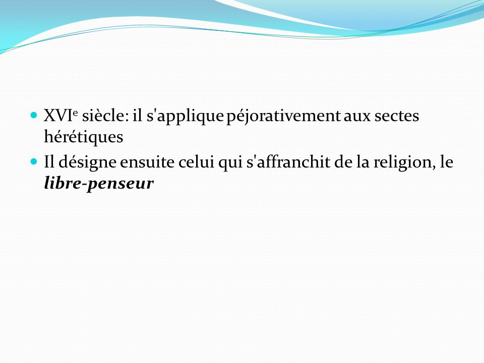 XVI e siècle: il s applique péjorativement aux sectes hérétiques Il désigne ensuite celui qui s affranchit de la religion, le libre-penseur