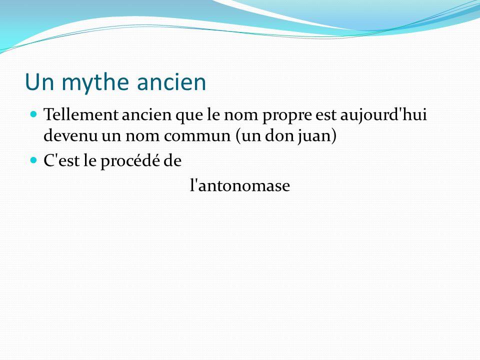 Un mythe ancien Tellement ancien que le nom propre est aujourd'hui devenu un nom commun (un don juan) C'est le procédé de l'antonomase