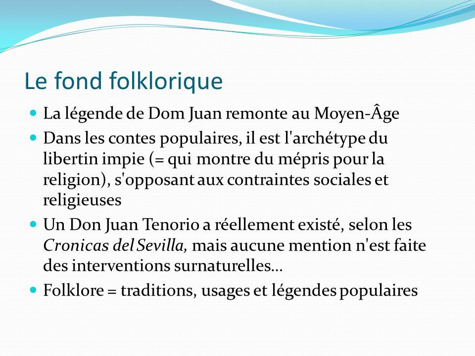 Le fond folklorique La légende de Dom Juan remonte au Moyen-Âge Dans les contes populaires, il est l'archétype du libertin impie (= qui montre du mépr