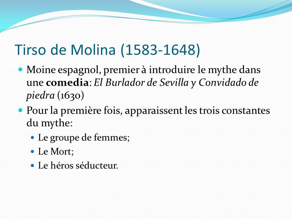 Tirso de Molina (1583-1648) Moine espagnol, premier à introduire le mythe dans une comedia: El Burlador de Sevilla y Convidado de piedra (1630) Pour la première fois, apparaissent les trois constantes du mythe: Le groupe de femmes; Le Mort; Le héros séducteur.