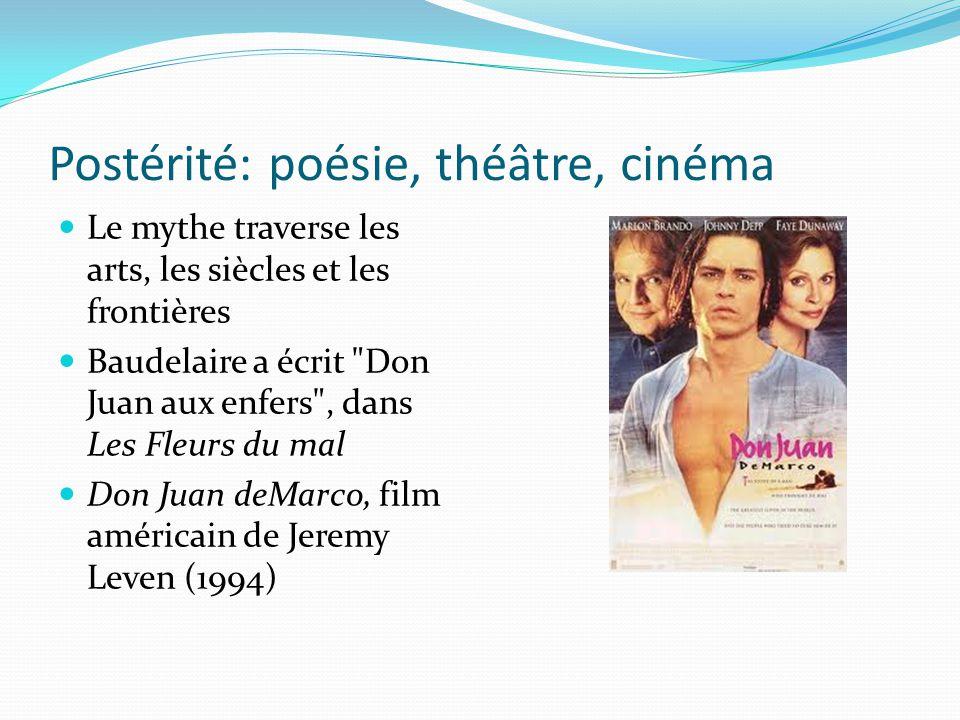 Postérité: poésie, théâtre, cinéma Le mythe traverse les arts, les siècles et les frontières Baudelaire a écrit Don Juan aux enfers , dans Les Fleurs du mal Don Juan deMarco, film américain de Jeremy Leven (1994)