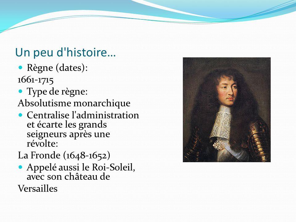 Un peu d'histoire… Règne (dates): 1661-1715 Type de règne: Absolutisme monarchique Centralise l'administration et écarte les grands seigneurs après un