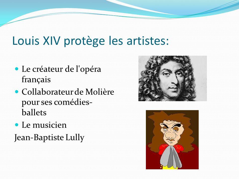 Louis XIV protège les artistes: Le créateur de l'opéra français Collaborateur de Molière pour ses comédies- ballets Le musicien Jean-Baptiste Lully