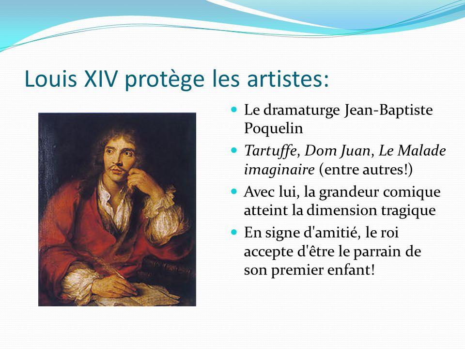 Louis XIV protège les artistes: Le dramaturge Jean-Baptiste Poquelin Tartuffe, Dom Juan, Le Malade imaginaire (entre autres!) Avec lui, la grandeur comique atteint la dimension tragique En signe d amitié, le roi accepte d être le parrain de son premier enfant!