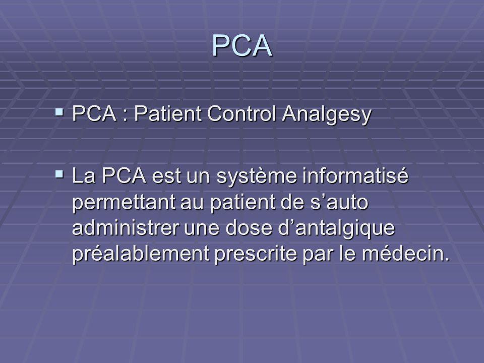  PCA : Patient Control Analgesy  La PCA est un système informatisé permettant au patient de s'auto administrer une dose d'antalgique préalablement p
