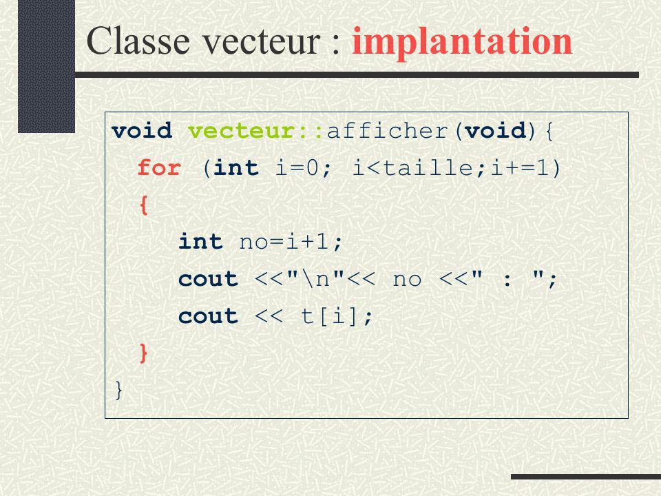 Classe vecteur : implantation void vecteur::saisir (void){ if (taille==0){ int ta; cout << \n Taille du vecteur : ; cin >> ta; if (ta <= max) taille = ta; else taille=max;} for (int i=0; i<taille;i+=1){ cout<< \n Valeur de l élt No <<i+1<< : ; cin >> t[i]; } }